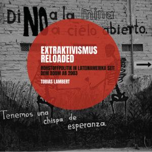 Extraktivismus Reloaded – Rohstoffpolitik in Lateinamerika seit dem Boom ab 2003